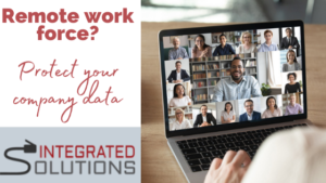 Protecting your company's data and assets with your remote workforce using Integrated Solutions.